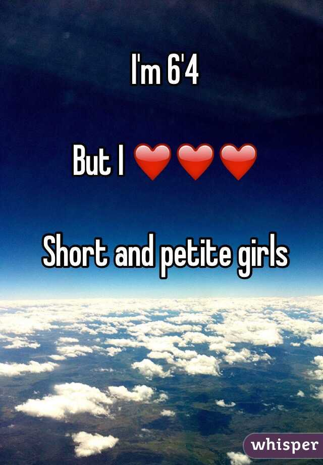 I'm 6'4  But I ❤️❤️❤️  Short and petite girls