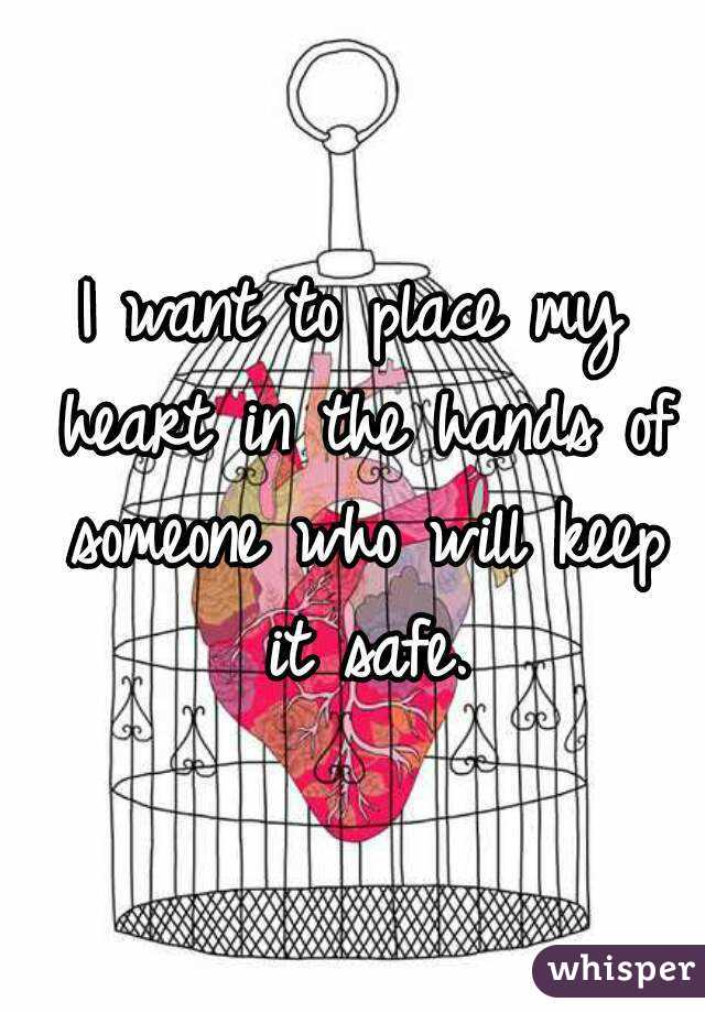 I want to place my heart in the hands of someone who will keep it safe.