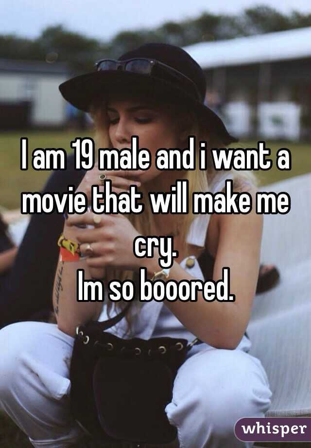 I am 19 male and i want a movie that will make me cry.  Im so booored.