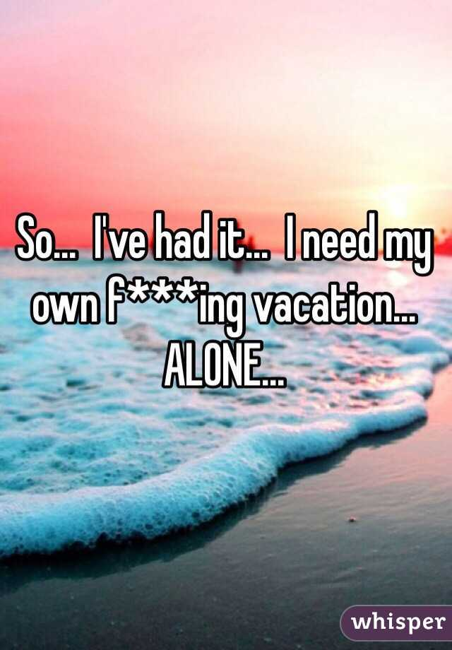 So...  I've had it...  I need my own f***ing vacation...  ALONE...
