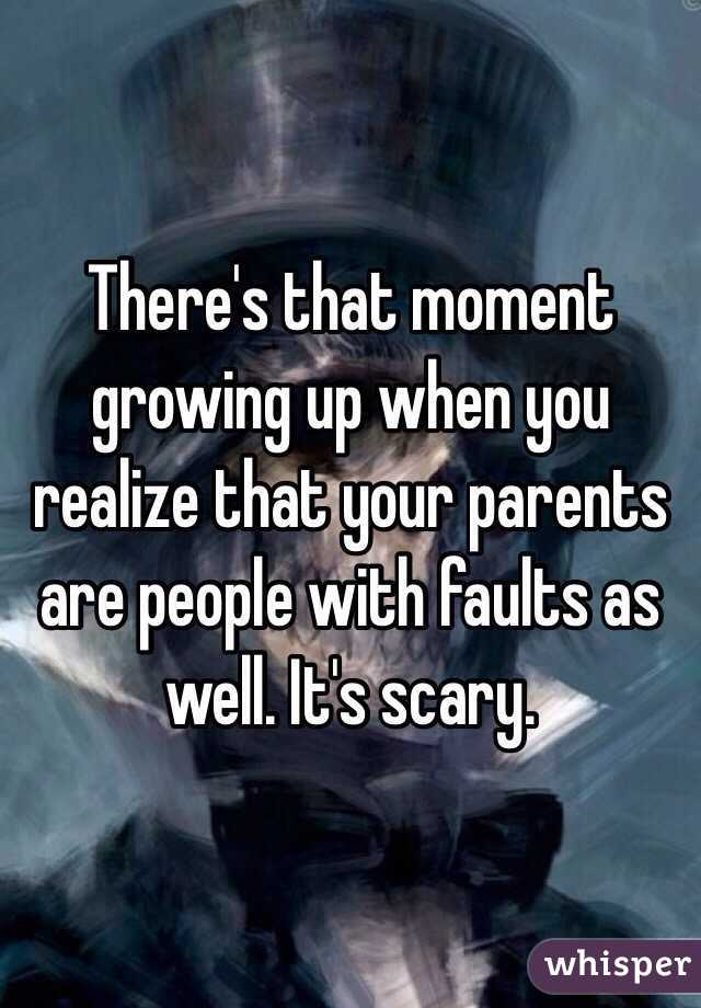 There's that moment growing up when you realize that your parents are people with faults as well. It's scary.