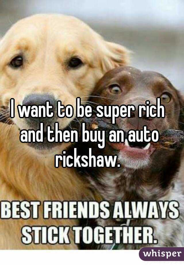 I want to be super rich and then buy an auto rickshaw.