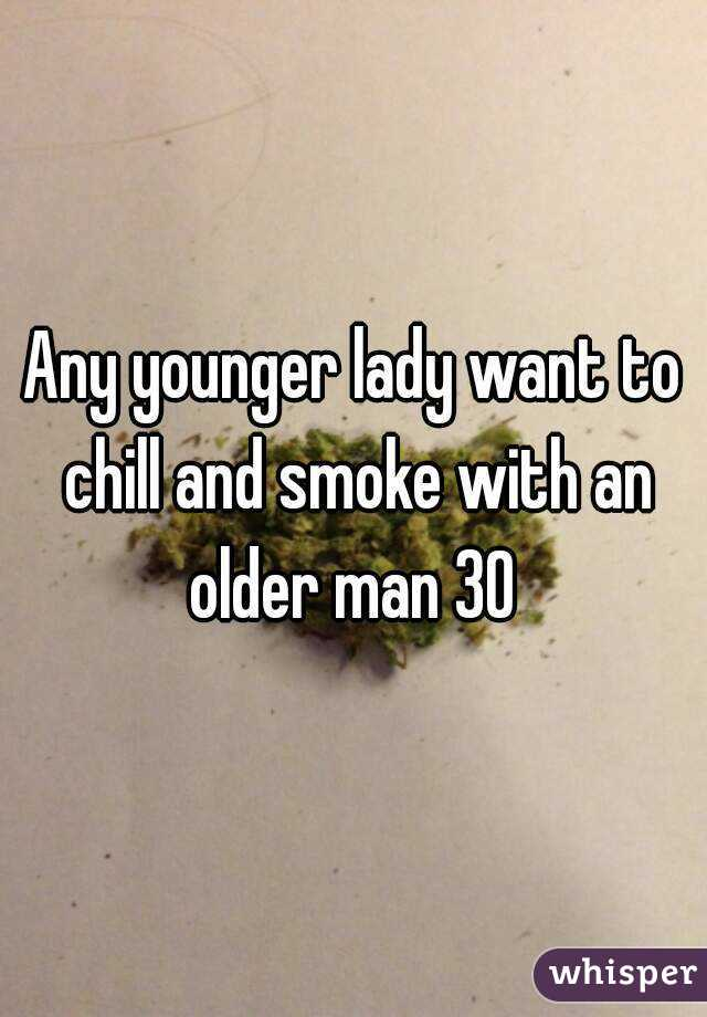 Any younger lady want to chill and smoke with an older man 30