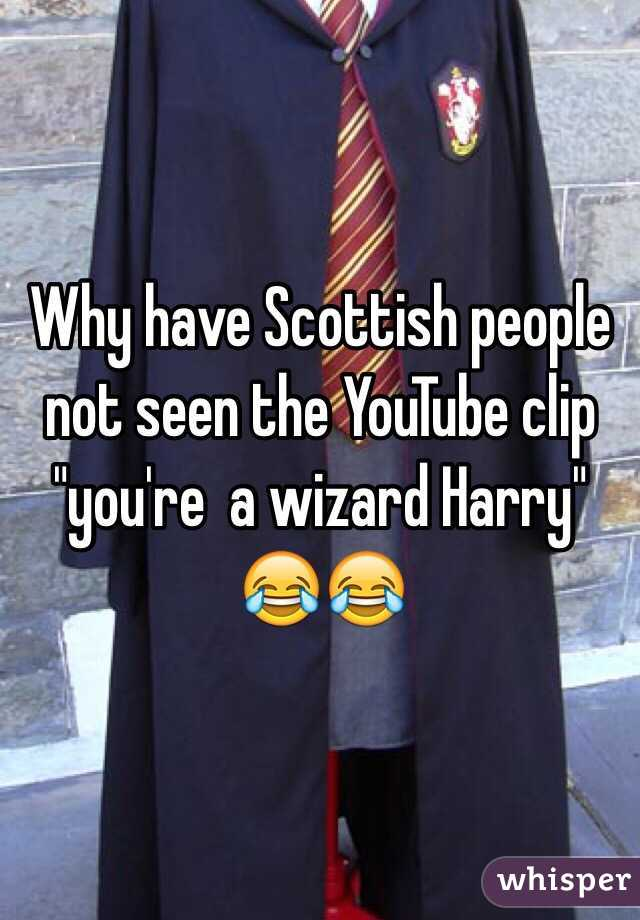 "Why have Scottish people not seen the YouTube clip ""you're  a wizard Harry"" 😂😂"