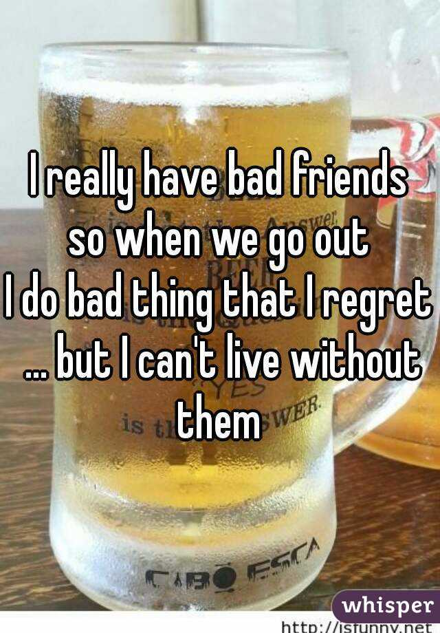 I really have bad friends so when we go out  I do bad thing that I regret ... but I can't live without them