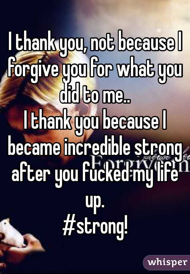 I thank you, not because I forgive you for what you did to me.. I thank you because I became incredible strong after you fucked my life up.  #strong!