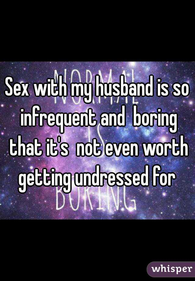 Sex with my husband is so infrequent and  boring that it's  not even worth getting undressed for