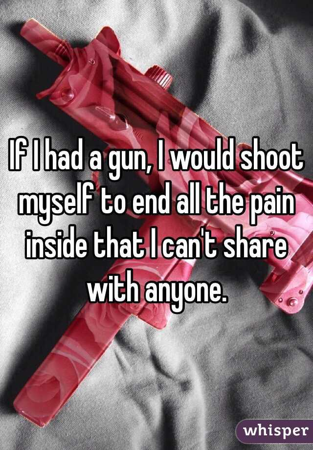 If I had a gun, I would shoot myself to end all the pain inside that I can't share with anyone.