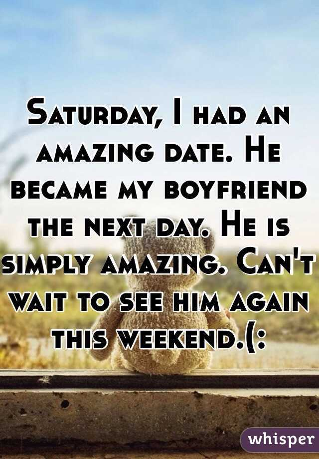 Saturday, I had an amazing date. He became my boyfriend the next day. He is simply amazing. Can't wait to see him again this weekend.(: