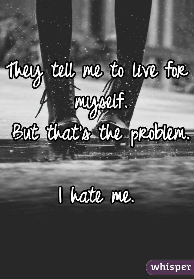 They tell me to live for myself.  But that's the problem.  I hate me.