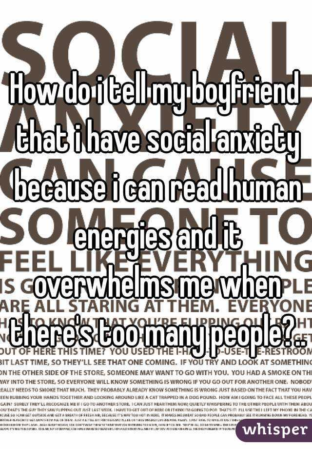 How do i tell my boyfriend that i have social anxiety because i can read human energies and it overwhelms me when there's too many people?..