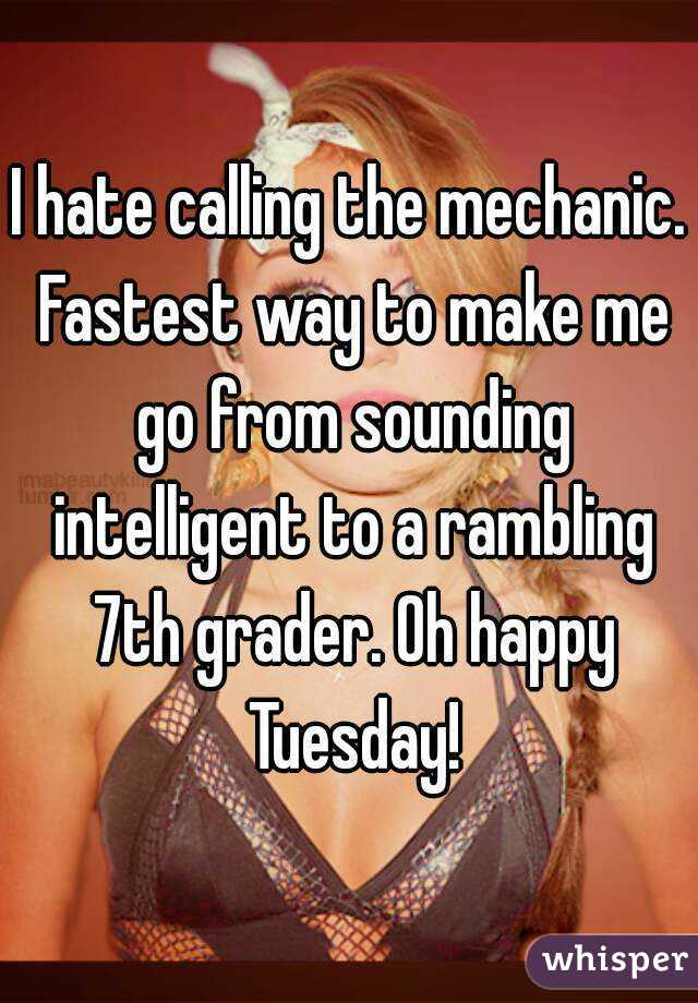 I hate calling the mechanic. Fastest way to make me go from sounding intelligent to a rambling 7th grader. Oh happy Tuesday!