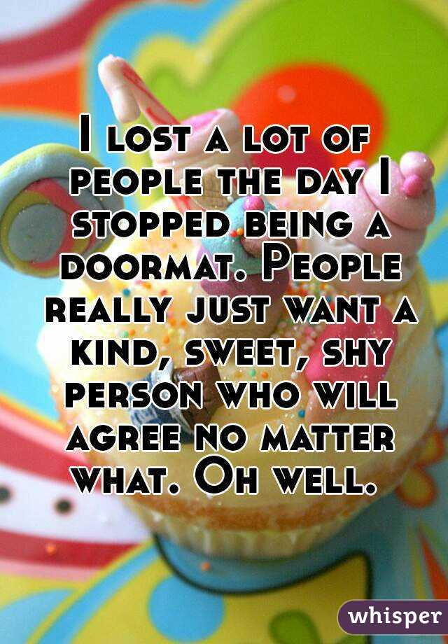 I lost a lot of people the day I stopped being a doormat. People really just want a kind, sweet, shy person who will agree no matter what. Oh well.