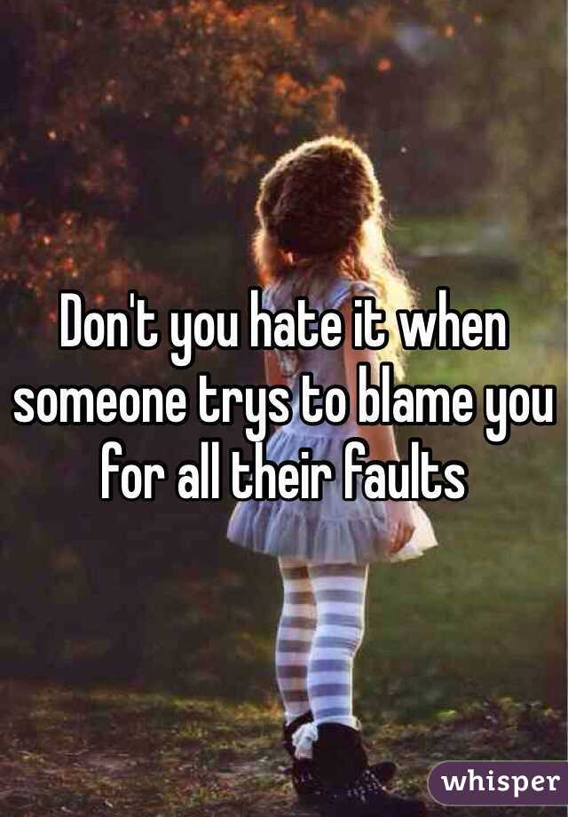 Don't you hate it when someone trys to blame you for all their faults