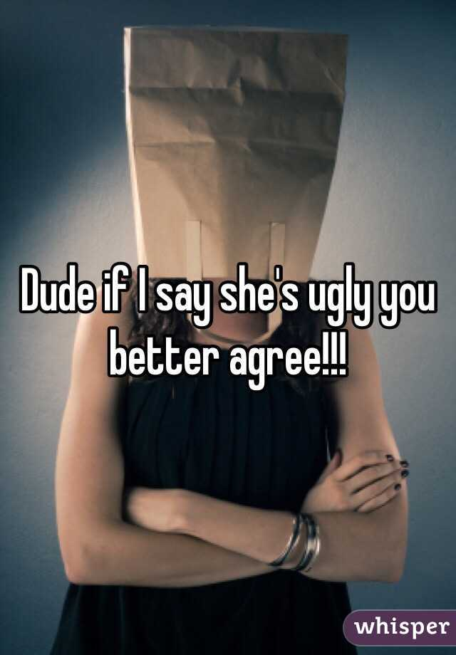 Dude if I say she's ugly you better agree!!!