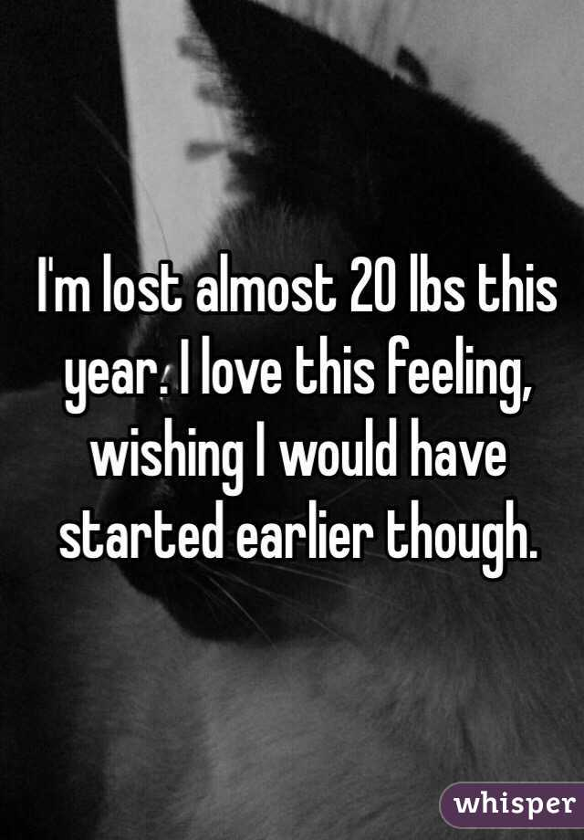 I'm lost almost 20 lbs this year. I love this feeling, wishing I would have started earlier though.