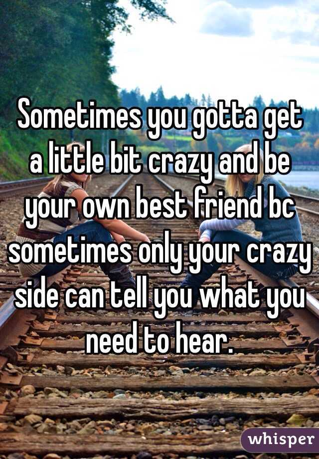 Sometimes you gotta get a little bit crazy and be your own best friend bc sometimes only your crazy side can tell you what you need to hear.
