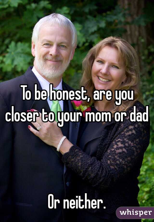 To be honest, are you closer to your mom or dad    Or neither.