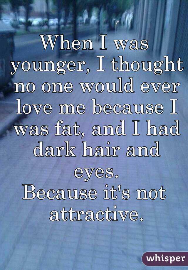 When I was younger, I thought no one would ever love me because I was fat, and I had dark hair and eyes. Because it's not attractive.