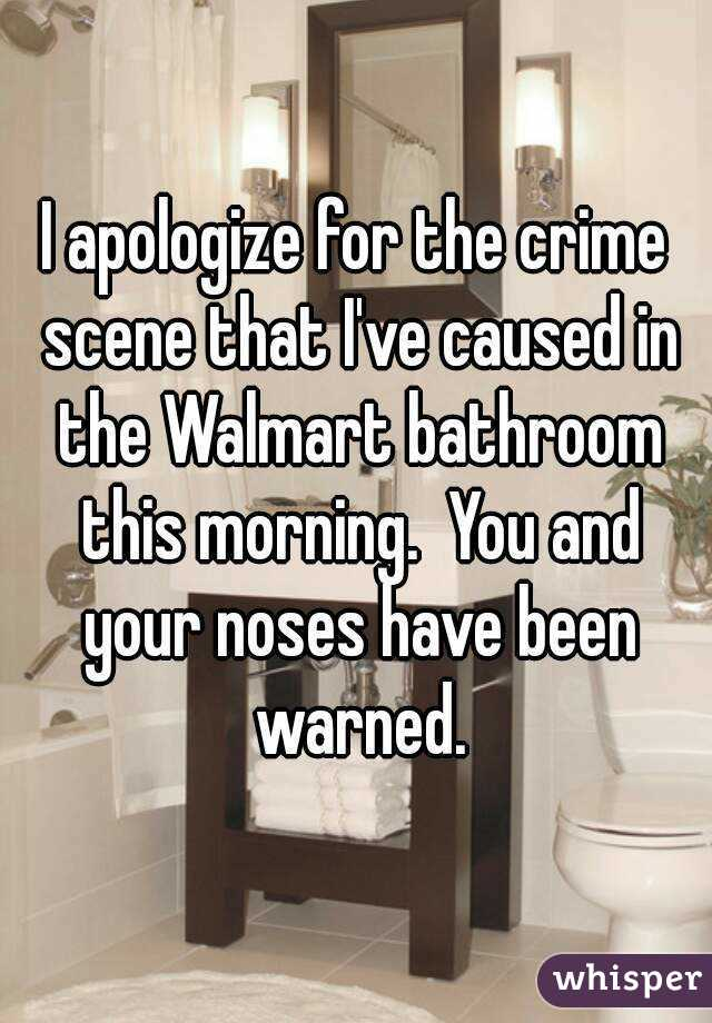 I apologize for the crime scene that I've caused in the Walmart bathroom this morning.  You and your noses have been warned.
