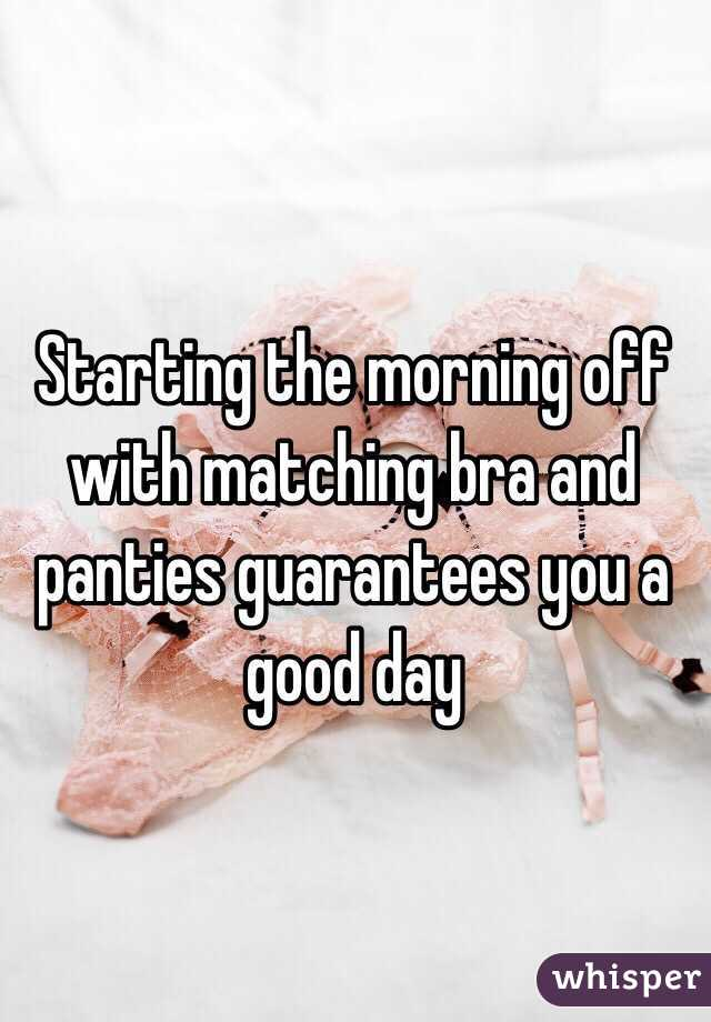 Starting the morning off with matching bra and panties guarantees you a good day