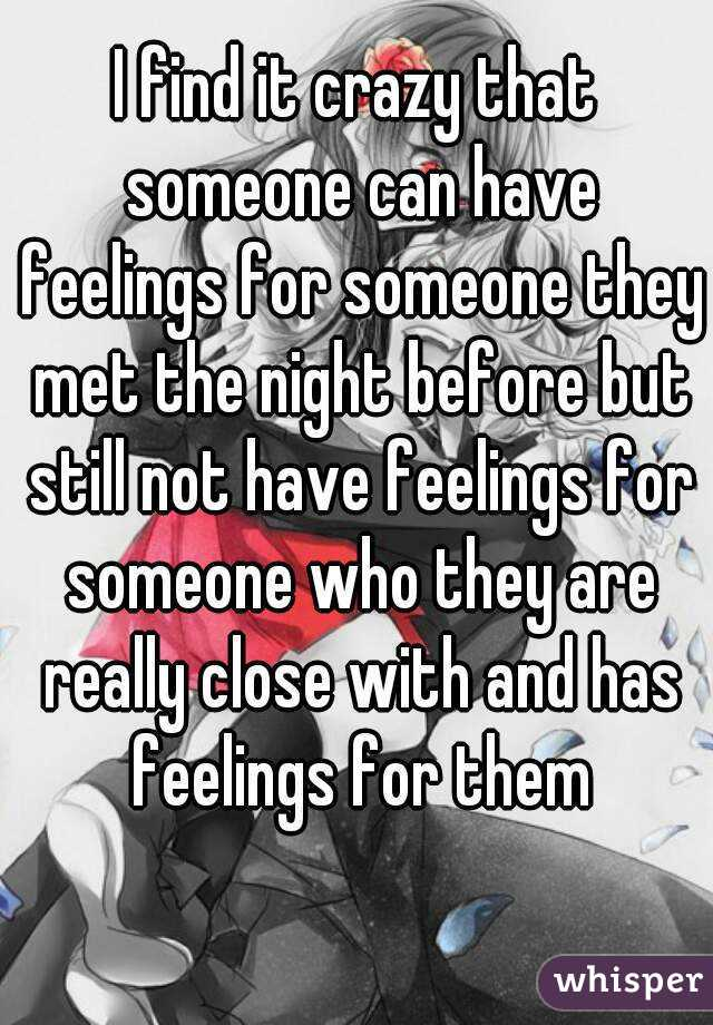 I find it crazy that someone can have feelings for someone they met the night before but still not have feelings for someone who they are really close with and has feelings for them