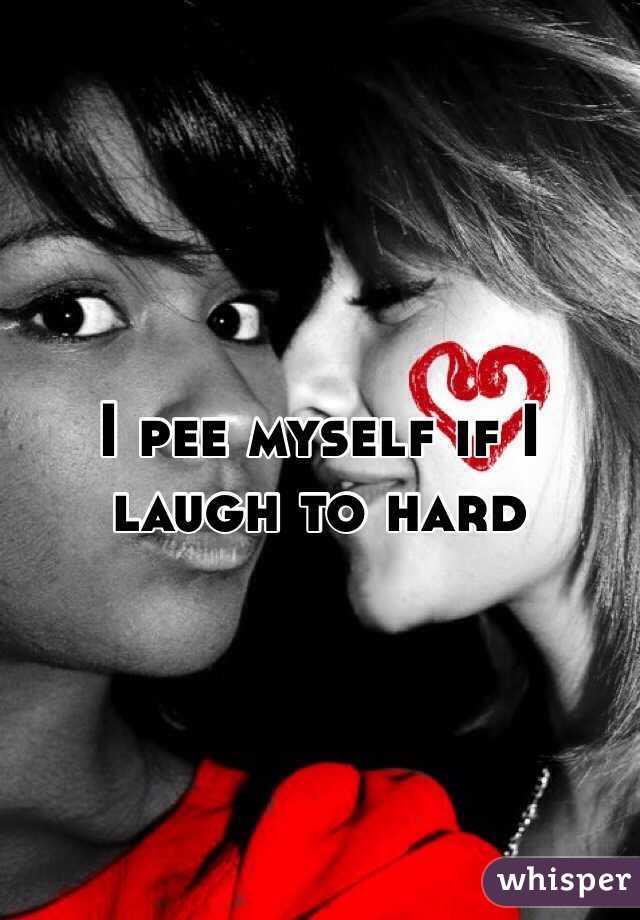 I pee myself if I laugh to hard