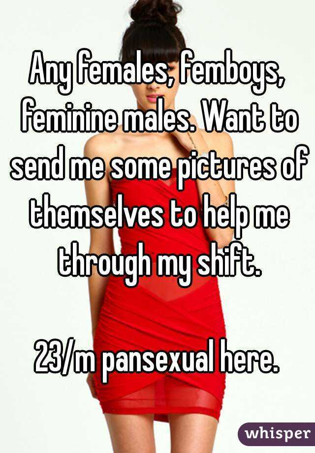 Any females, femboys, feminine males. Want to send me some pictures of themselves to help me through my shift.  23/m pansexual here.