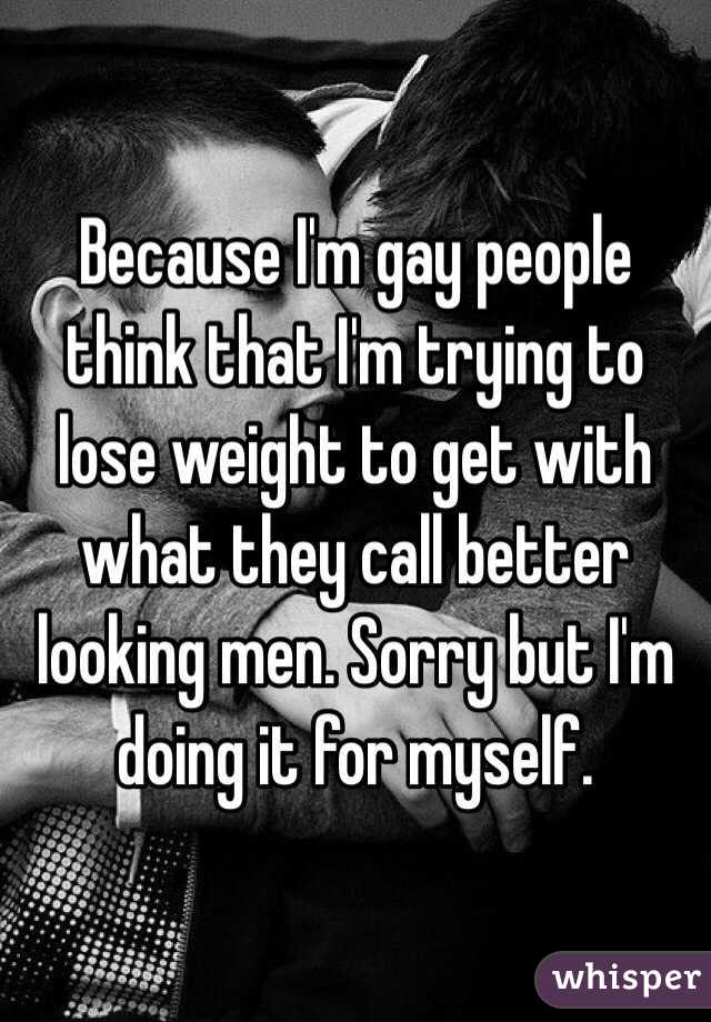 Because I'm gay people think that I'm trying to lose weight to get with what they call better looking men. Sorry but I'm doing it for myself.