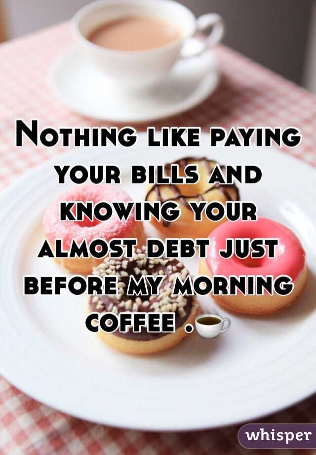 Nothing like paying your bills and knowing your almost debt just before my morning coffee .☕️