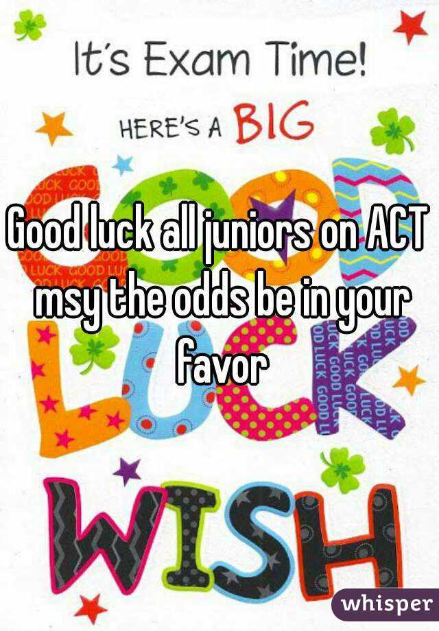 Good luck all juniors on ACT msy the odds be in your favor