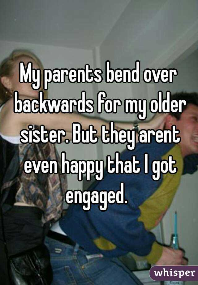 My parents bend over backwards for my older sister. But they arent even happy that I got engaged.