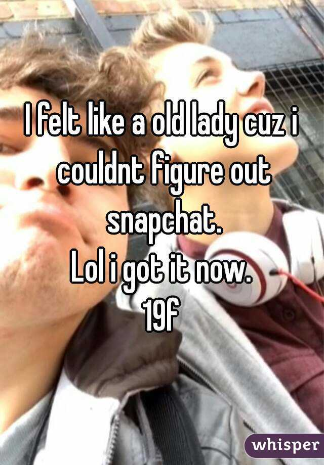 I felt like a old lady cuz i couldnt figure out snapchat. Lol i got it now. 19f