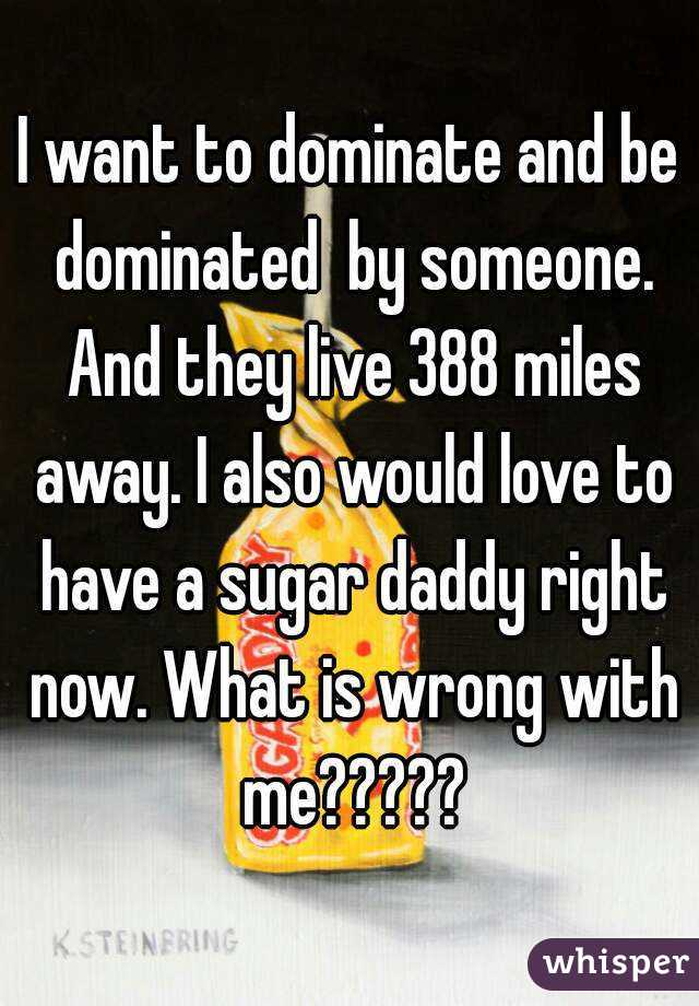 I want to dominate and be dominated  by someone. And they live 388 miles away. I also would love to have a sugar daddy right now. What is wrong with me?????