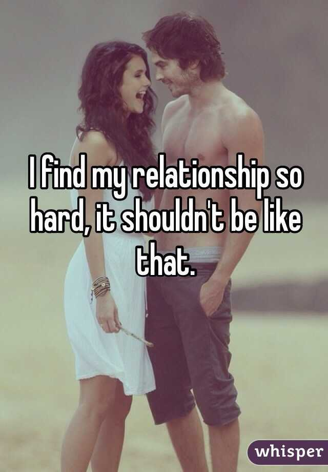 I find my relationship so hard, it shouldn't be like that.
