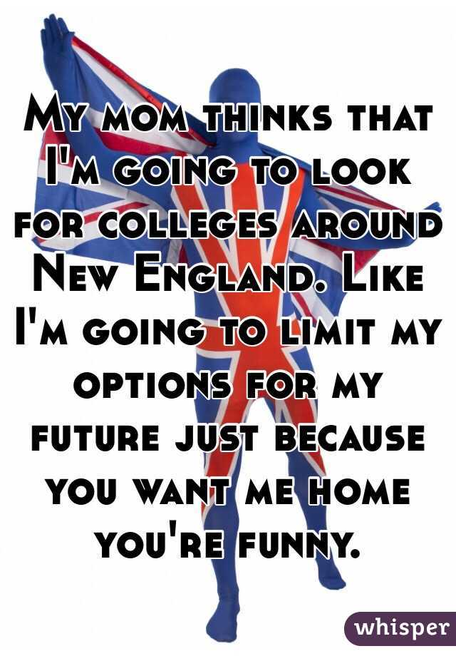 My mom thinks that I'm going to look for colleges around New England. Like I'm going to limit my options for my future just because you want me home you're funny.