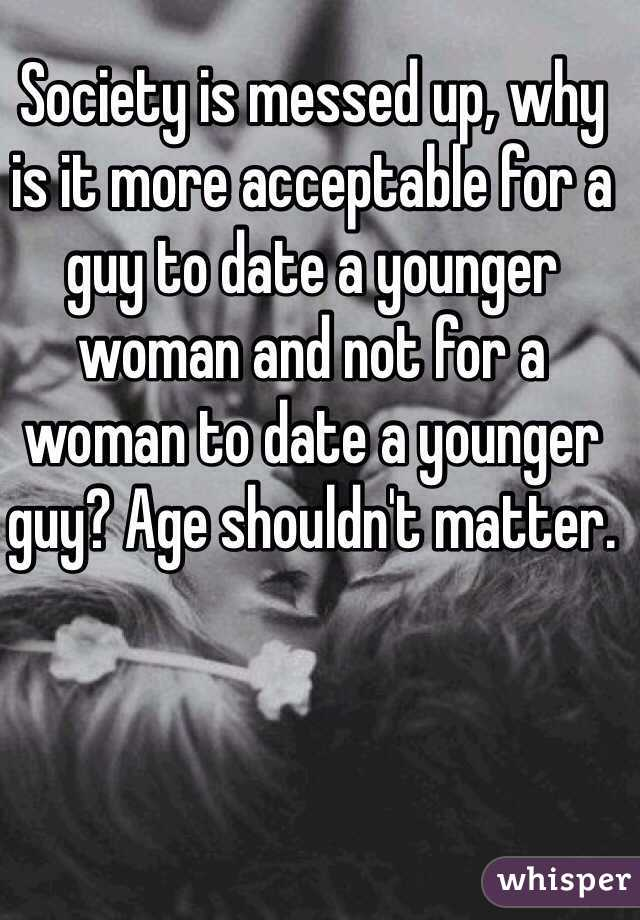 Society is messed up, why is it more acceptable for a guy to date a younger woman and not for a woman to date a younger guy? Age shouldn't matter.