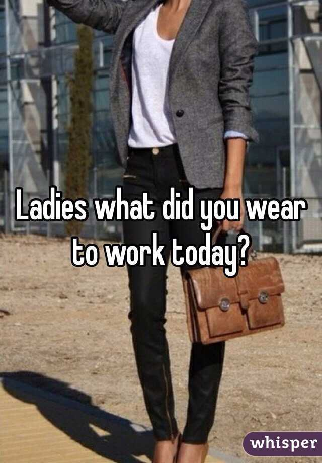 Ladies what did you wear to work today?