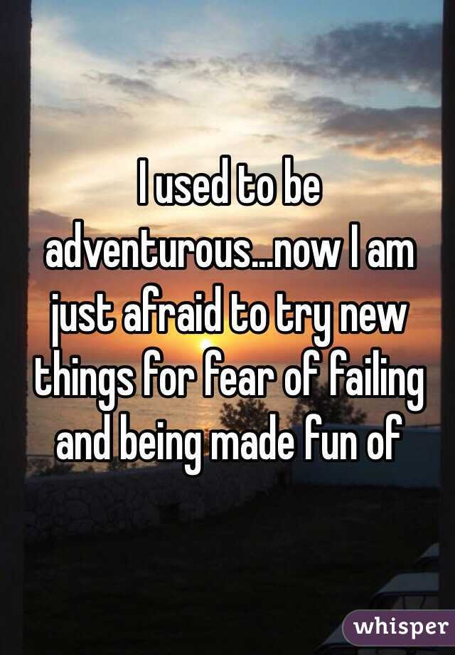 I used to be adventurous...now I am just afraid to try new things for fear of failing and being made fun of