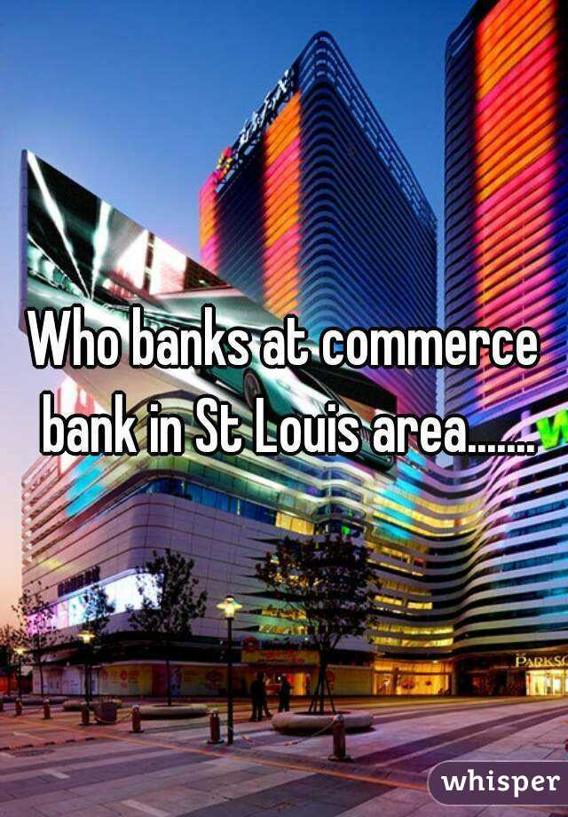 Who banks at commerce bank in St Louis area.......