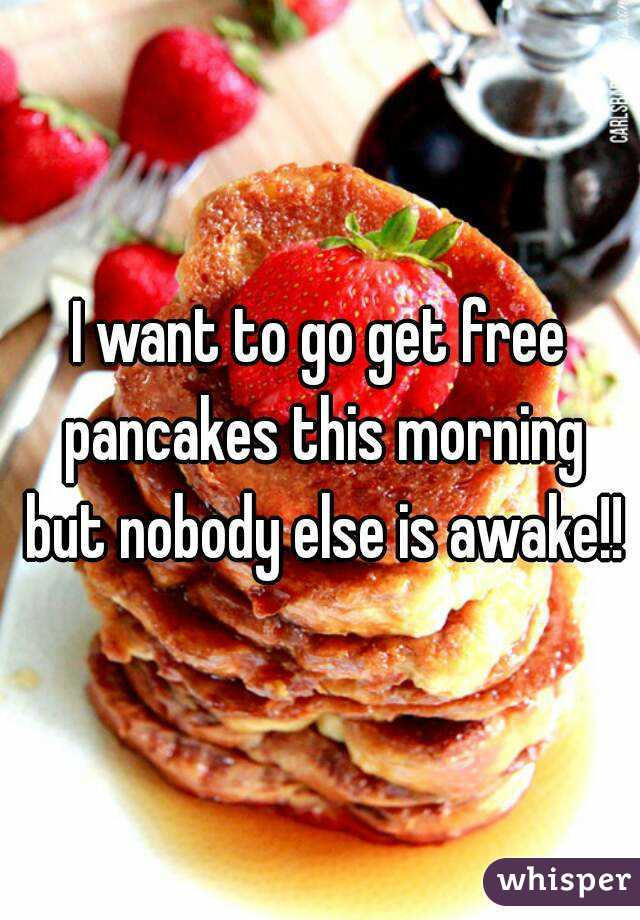 I want to go get free pancakes this morning but nobody else is awake!!