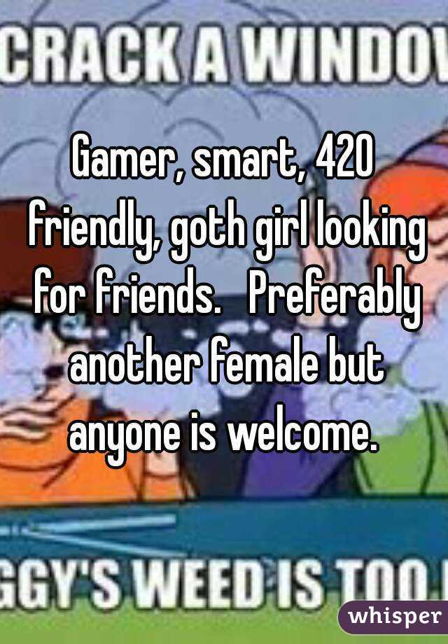 Gamer, smart, 420 friendly, goth girl looking for friends.   Preferably another female but anyone is welcome.