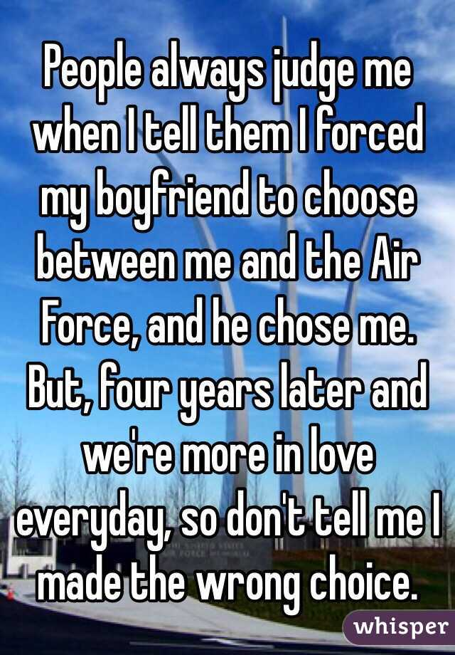 People always judge me when I tell them I forced my boyfriend to choose between me and the Air Force, and he chose me.  But, four years later and we're more in love everyday, so don't tell me I made the wrong choice.