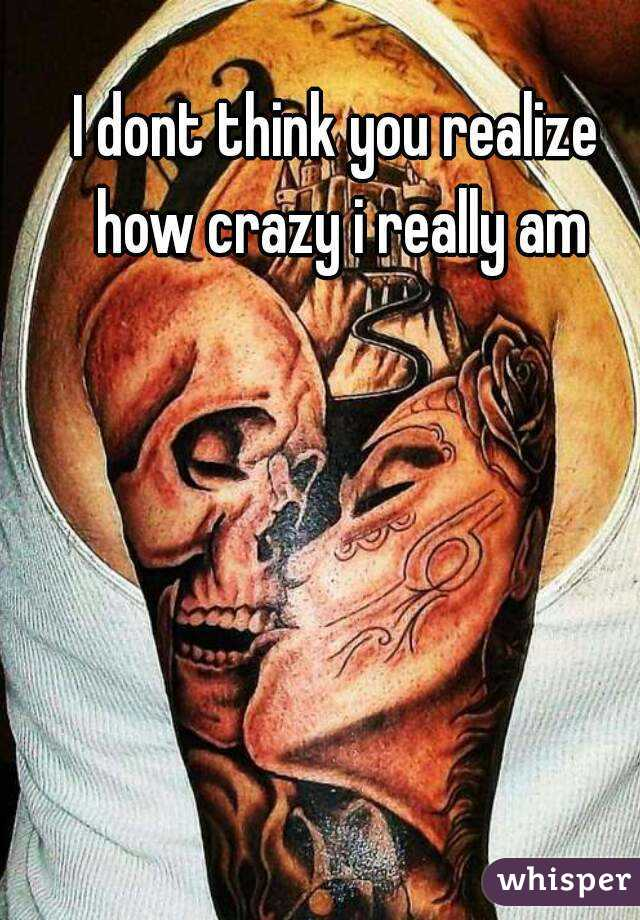 I dont think you realize how crazy i really am