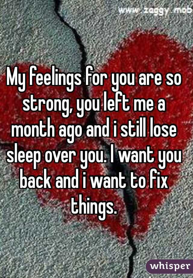 My feelings for you are so strong, you left me a month ago and i still lose sleep over you. I want you back and i want to fix things.