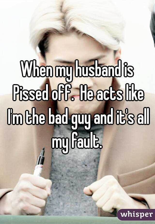 When my husband is Pissed off.  He acts like I'm the bad guy and it's all my fault.