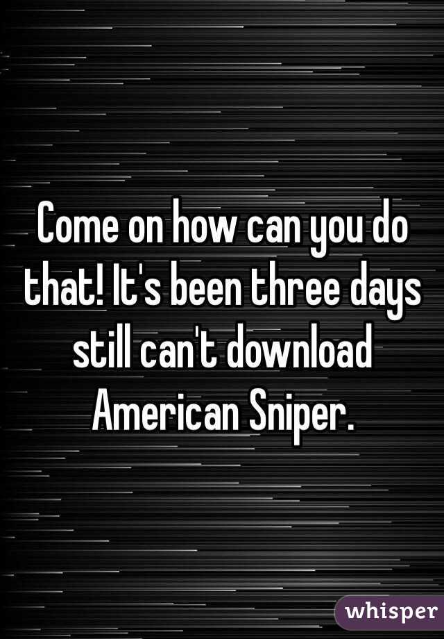 Come on how can you do that! It's been three days still can't download American Sniper.