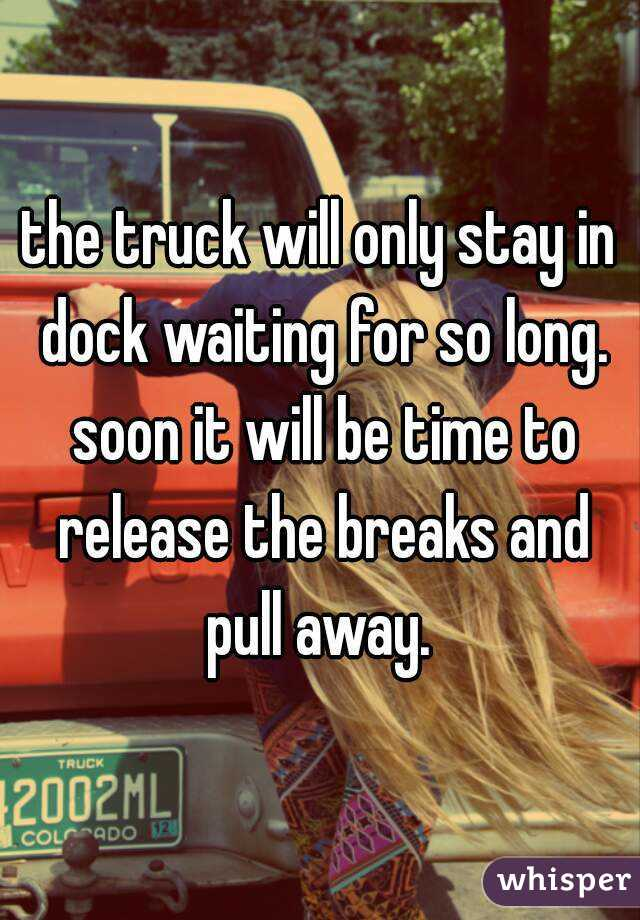 the truck will only stay in dock waiting for so long. soon it will be time to release the breaks and pull away.