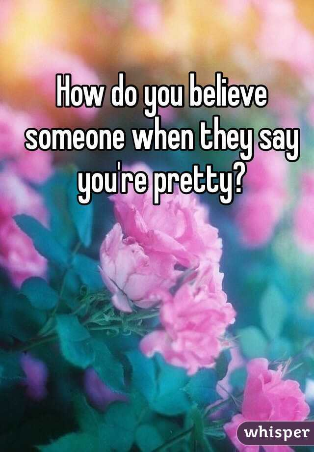 How do you believe someone when they say you're pretty?