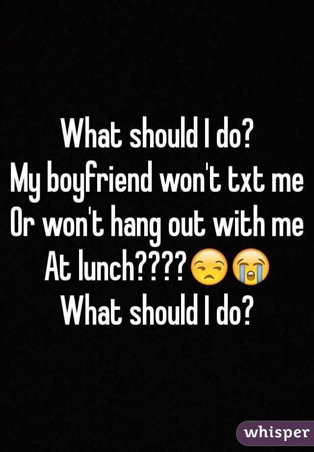 What should I do? My boyfriend won't txt me Or won't hang out with me  At lunch????😒😭 What should I do?